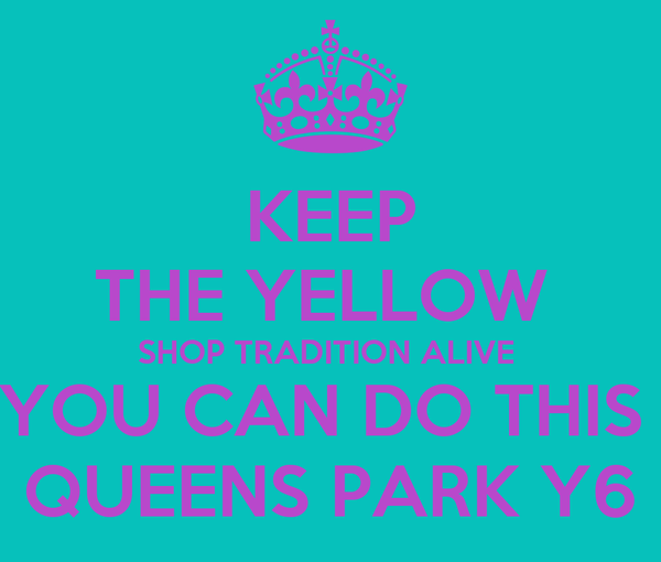 KEEP THE YELLOW  SHOP TRADITION ALIVE  YOU CAN DO THIS  QUEENS PARK Y6