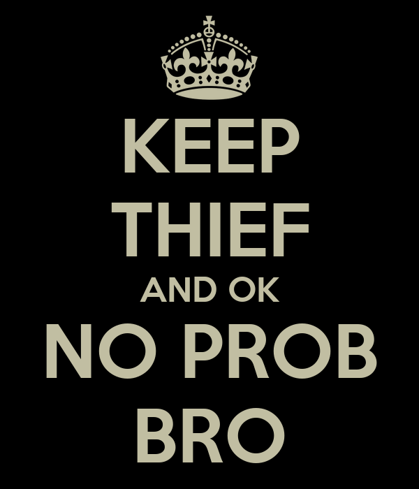 KEEP THIEF AND OK NO PROB BRO