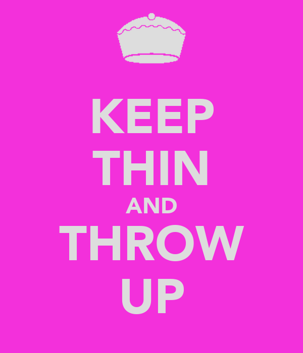 KEEP THIN AND THROW UP