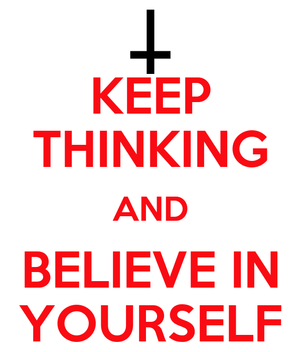 KEEP THINKING AND BELIEVE IN YOURSELF