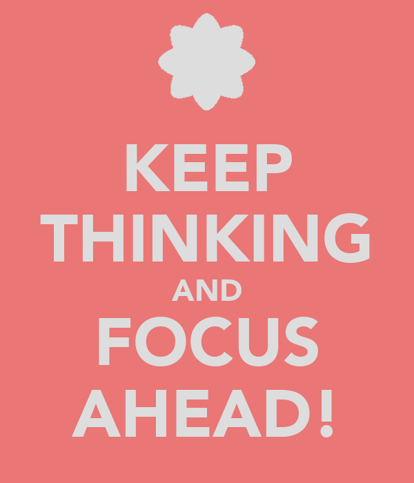 KEEP THINKING AND FOCUS AHEAD!