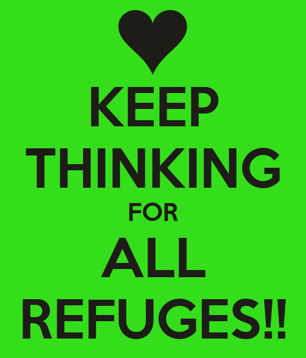 KEEP THINKING FOR ALL REFUGES!!