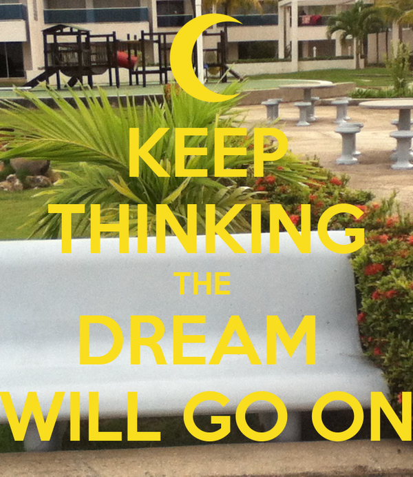 KEEP THINKING THE  DREAM  WILL GO ON