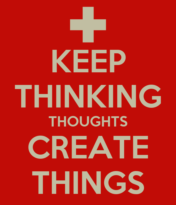KEEP THINKING THOUGHTS CREATE THINGS