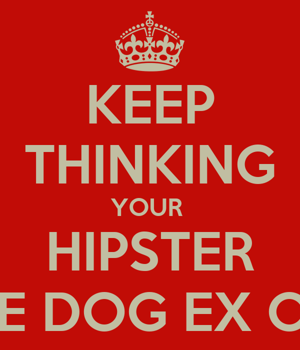 KEEP THINKING YOUR  HIPSTER HOME DOG EX OH EX