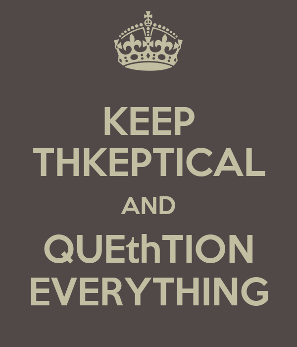 KEEP THKEPTICAL AND QUEthTION EVERYTHING