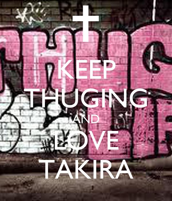 KEEP THUGING AND LOVE TAKIRA
