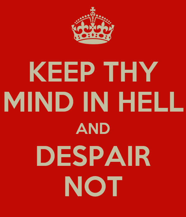 KEEP THY MIND IN HELL AND DESPAIR NOT