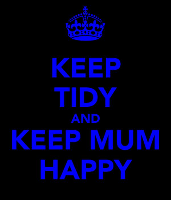 KEEP TIDY AND KEEP MUM HAPPY