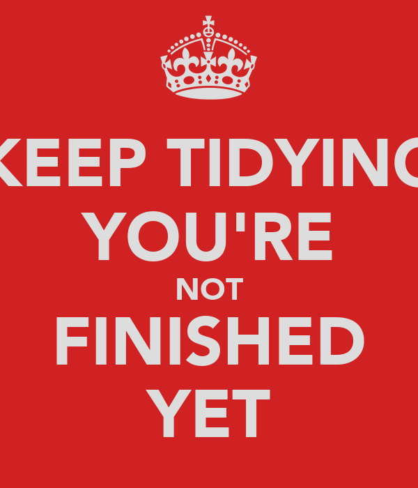 KEEP TIDYING YOU'RE NOT FINISHED YET