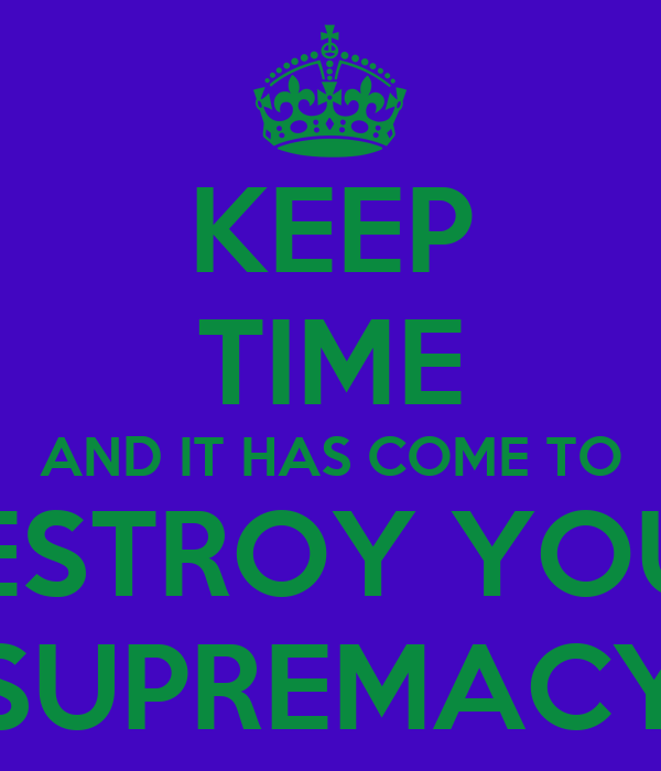 KEEP TIME AND IT HAS COME TO DESTROY YOUR SUPREMACY