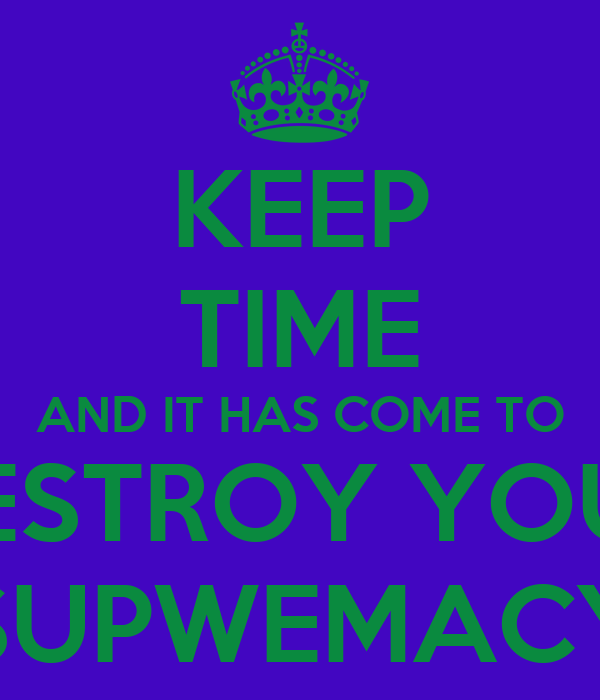 KEEP TIME AND IT HAS COME TO DESTROY YOUR SUPWEMACY