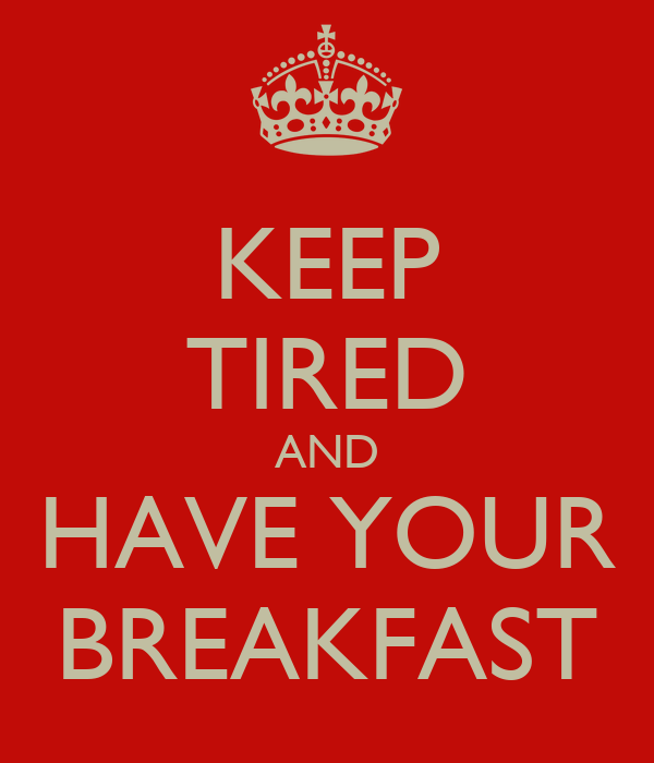 KEEP TIRED AND HAVE YOUR BREAKFAST