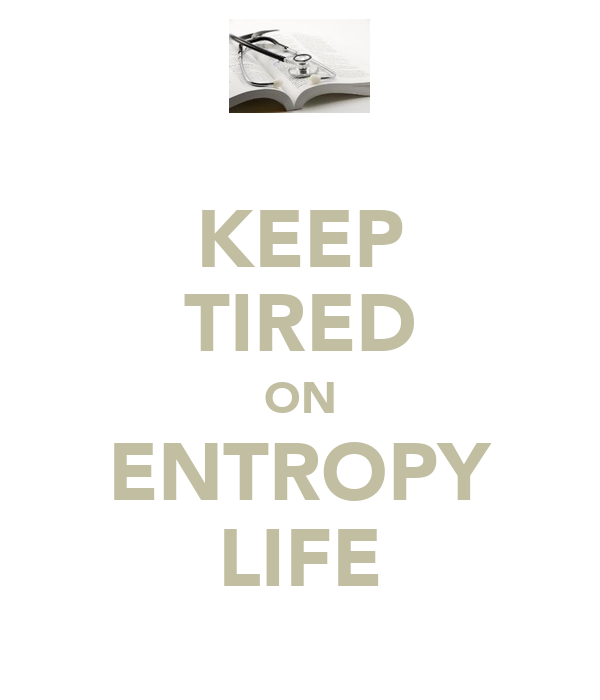 KEEP TIRED ON ENTROPY LIFE