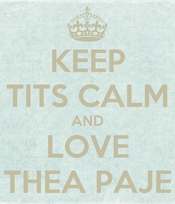KEEP TITS CALM AND LOVE THEA PAJE