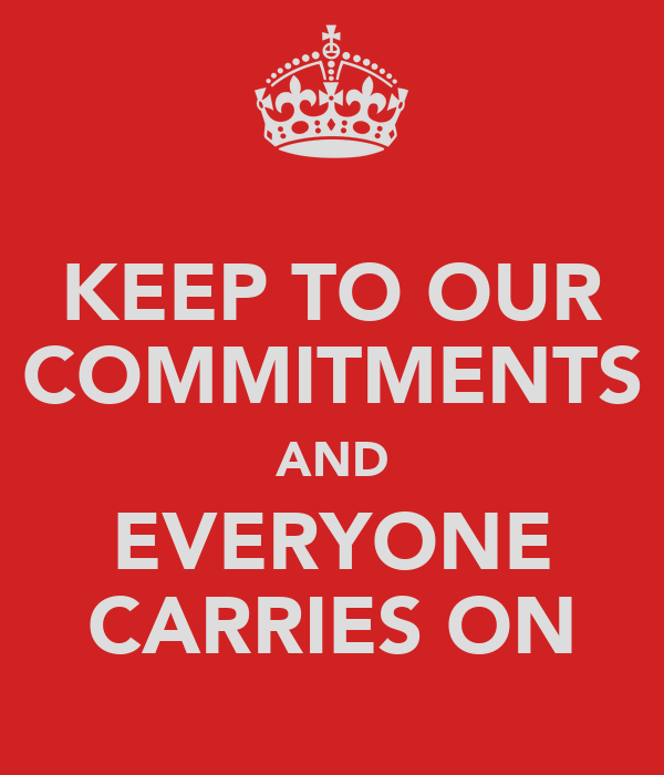KEEP TO OUR COMMITMENTS AND EVERYONE CARRIES ON