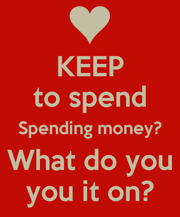 KEEP to spend Spending money? What do you you it on?