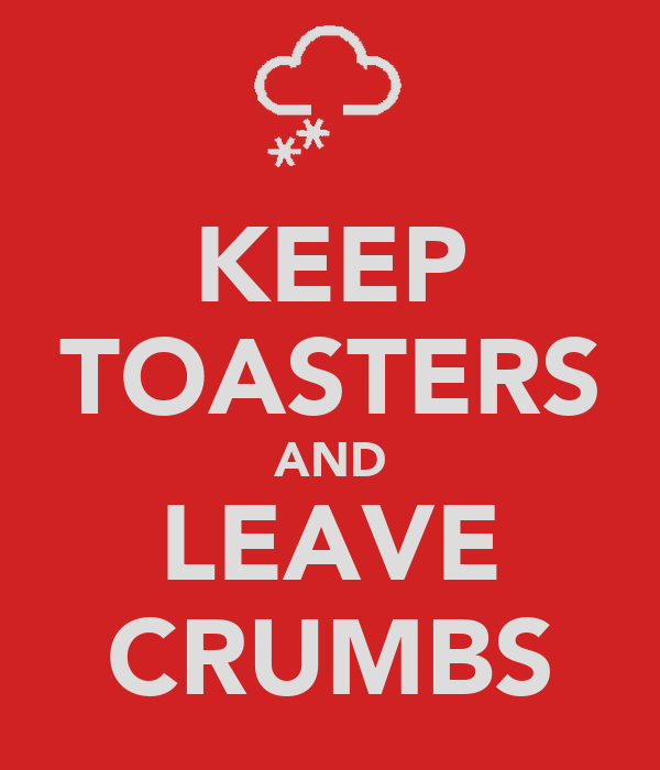 KEEP TOASTERS AND LEAVE CRUMBS