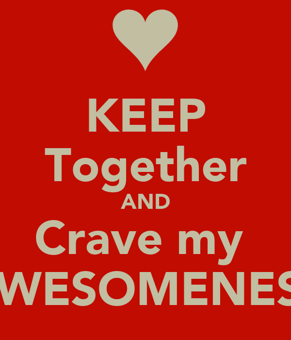 KEEP Together AND Crave my  AWESOMENESS