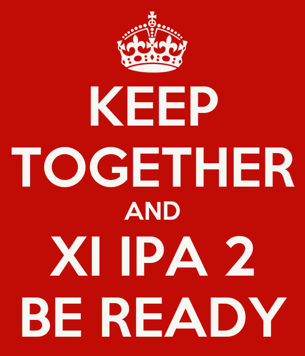 KEEP TOGETHER AND XI IPA 2 BE READY