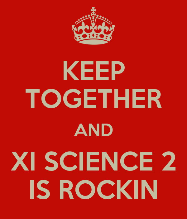 KEEP TOGETHER AND XI SCIENCE 2 IS ROCKIN