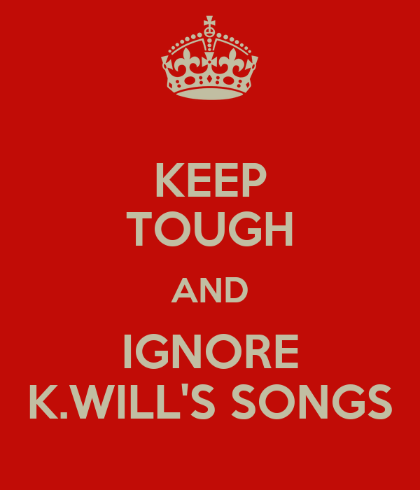KEEP TOUGH AND IGNORE K.WILL'S SONGS