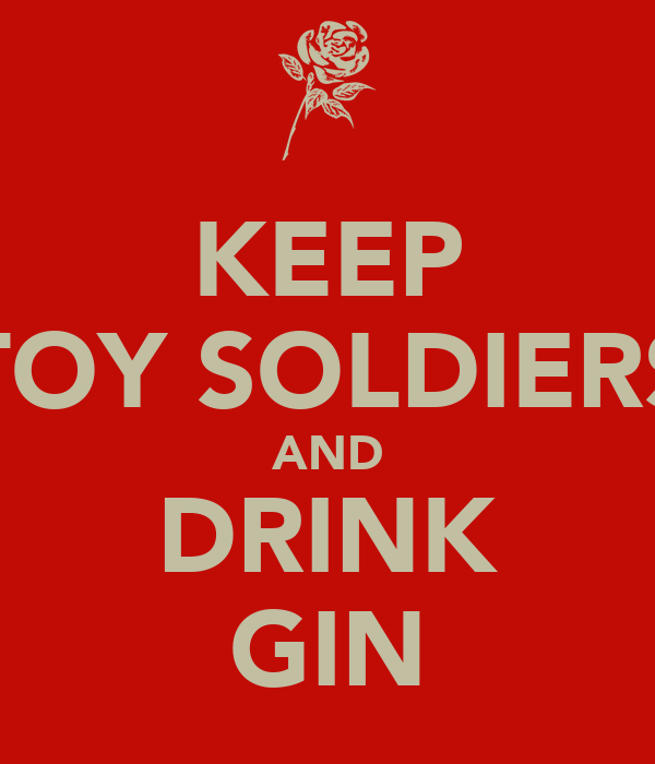 KEEP TOY SOLDIERS AND DRINK GIN