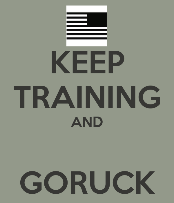KEEP TRAINING AND  GORUCK