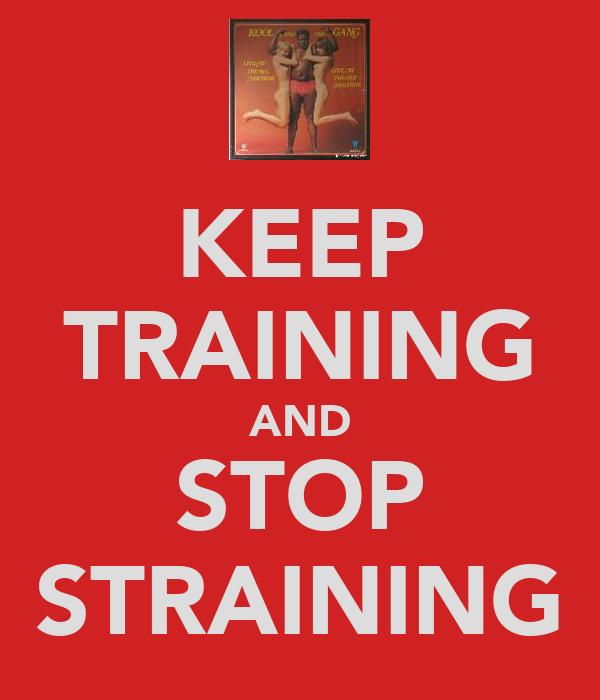 KEEP TRAINING AND STOP STRAINING