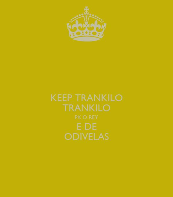 KEEP TRANKILO TRANKILO PK O REY E DE ODIVELAS