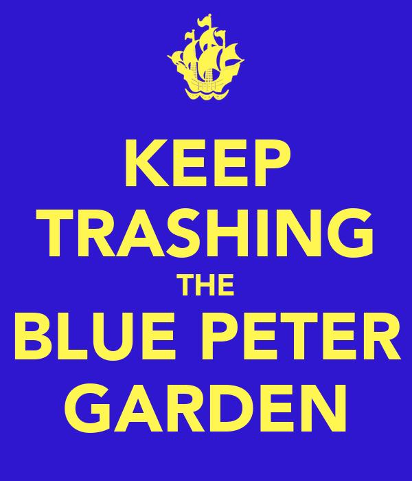 KEEP TRASHING THE BLUE PETER GARDEN