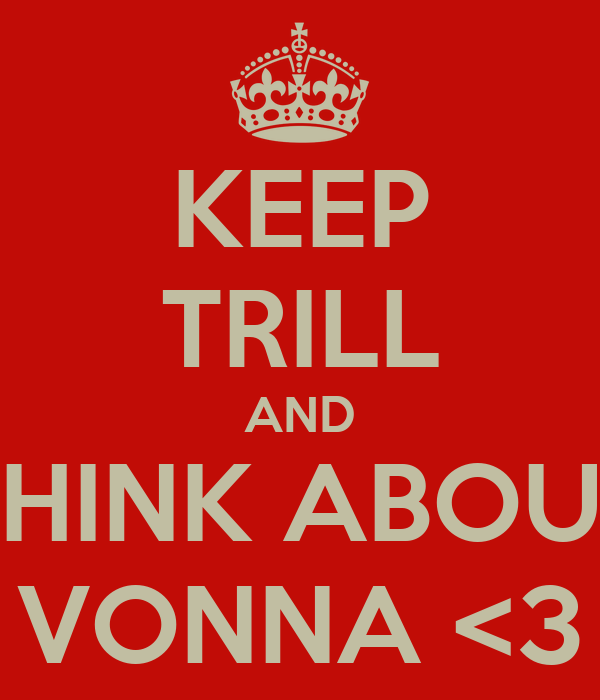 KEEP TRILL AND THINK ABOUT VONNA <3