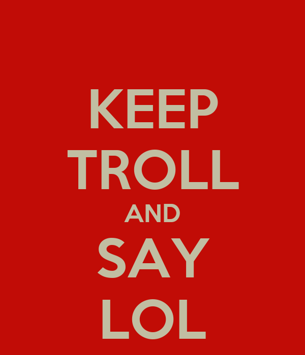 KEEP TROLL AND SAY LOL