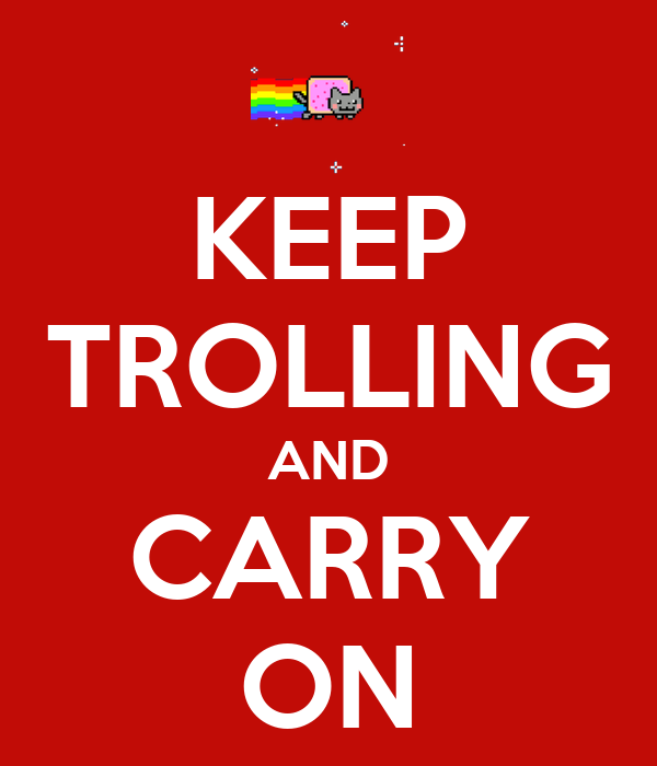 KEEP TROLLING AND CARRY ON