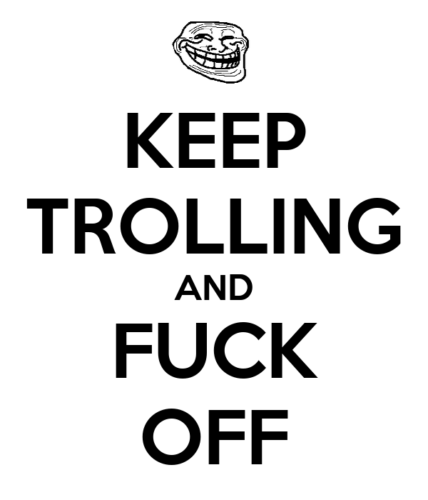 KEEP TROLLING AND FUCK OFF
