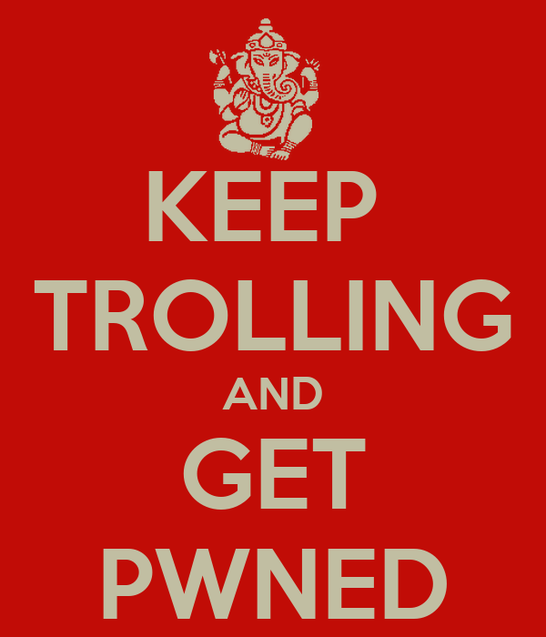 KEEP  TROLLING AND GET PWNED