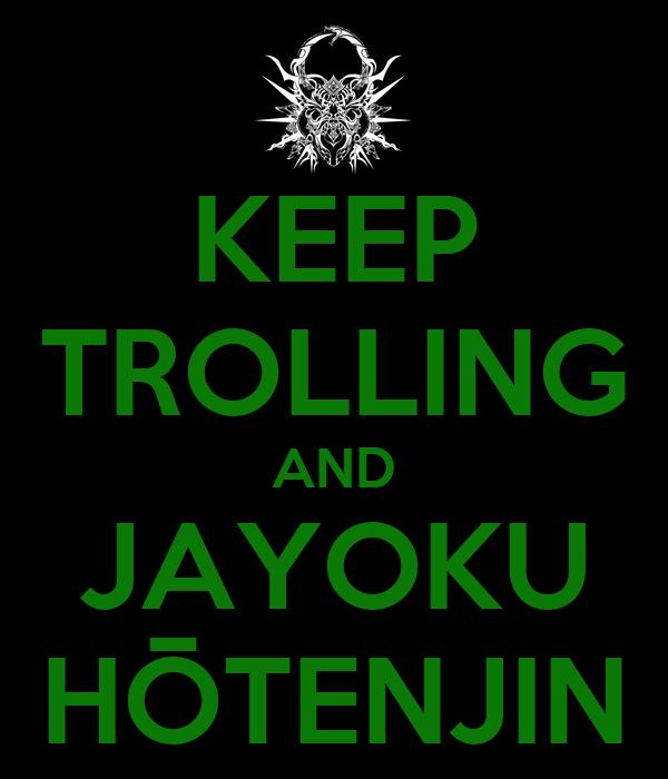 KEEP TROLLING AND JAYOKU HŌTENJIN