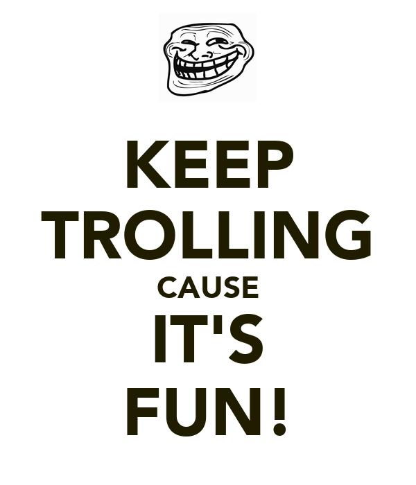 KEEP TROLLING CAUSE IT'S FUN!