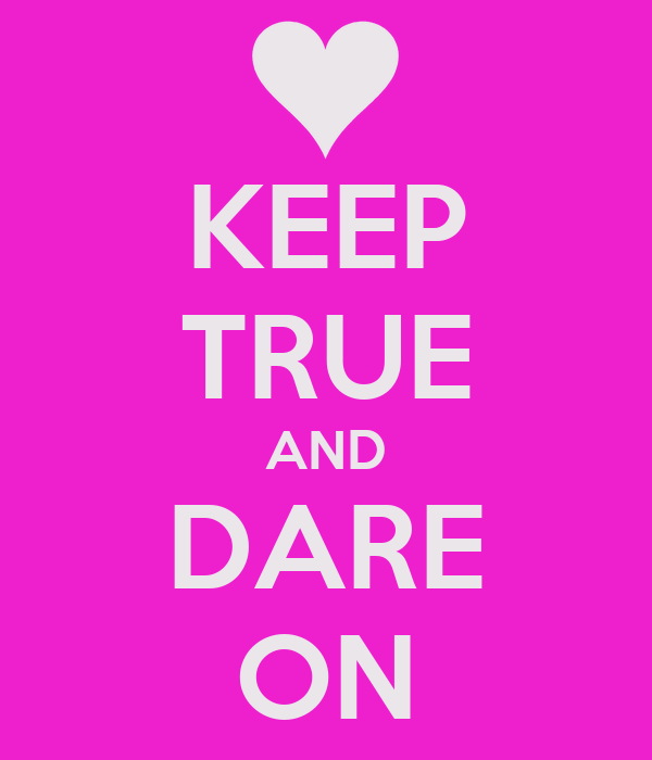 KEEP TRUE AND DARE ON