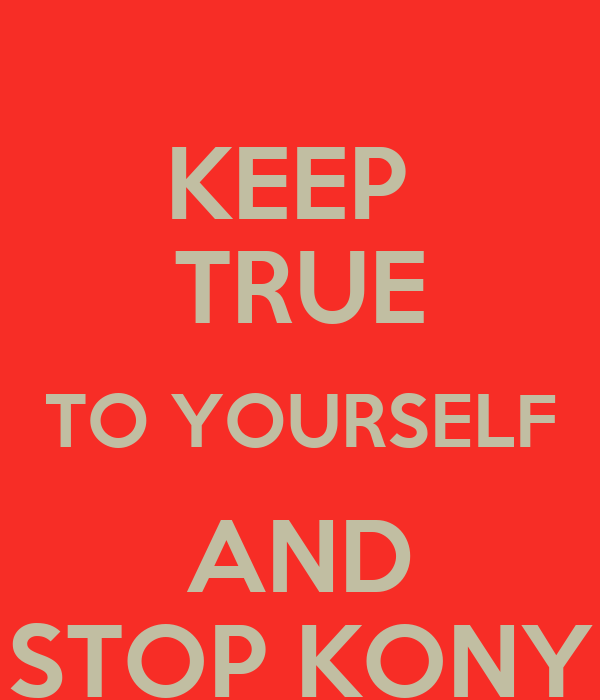 KEEP  TRUE TO YOURSELF AND STOP KONY