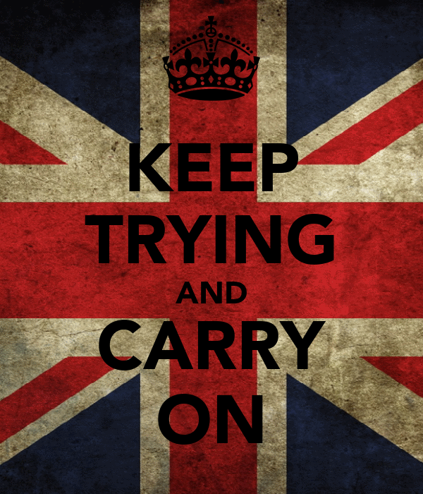KEEP TRYING AND CARRY ON