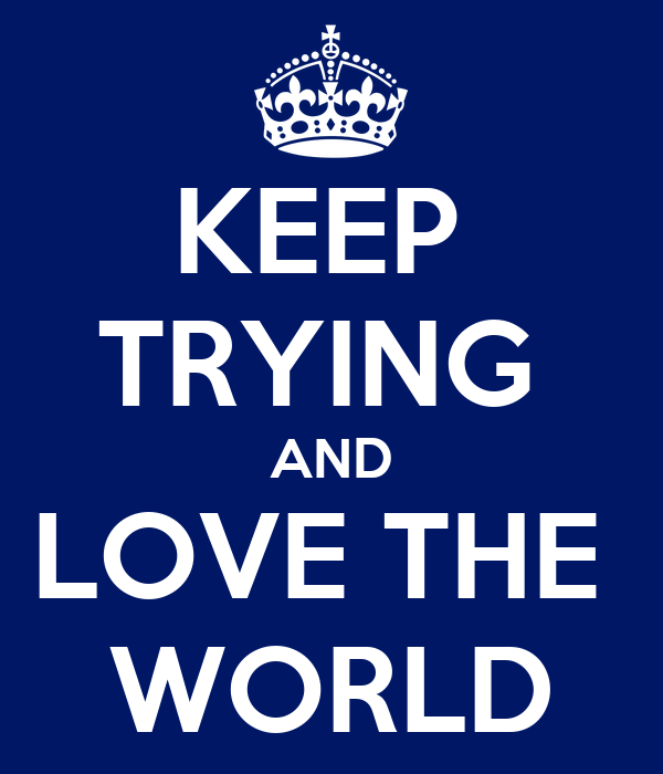 KEEP  TRYING  AND LOVE THE  WORLD