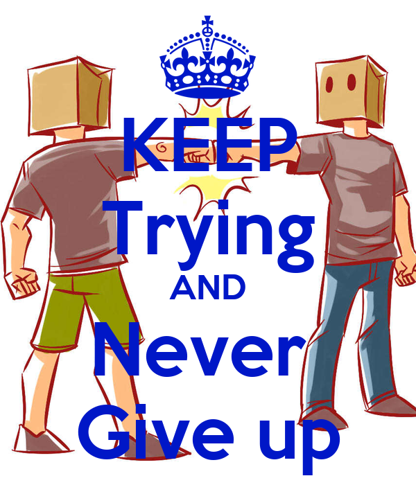 KEEP Trying AND Never  Give up