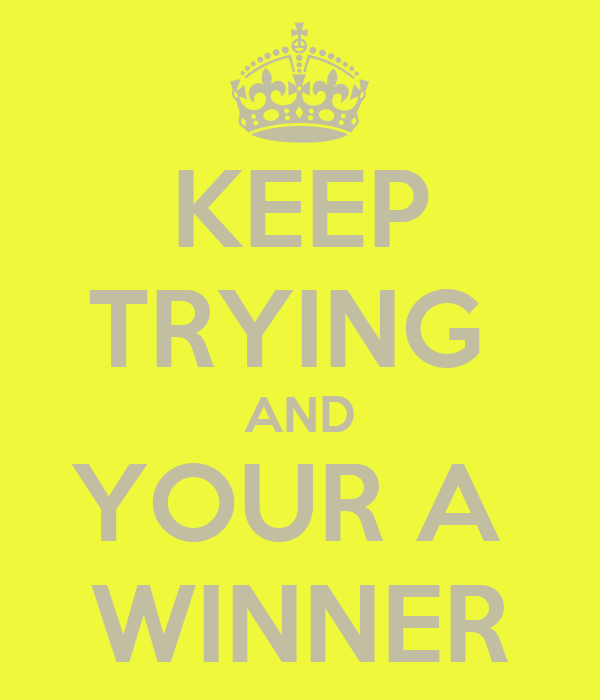 KEEP TRYING  AND YOUR A  WINNER
