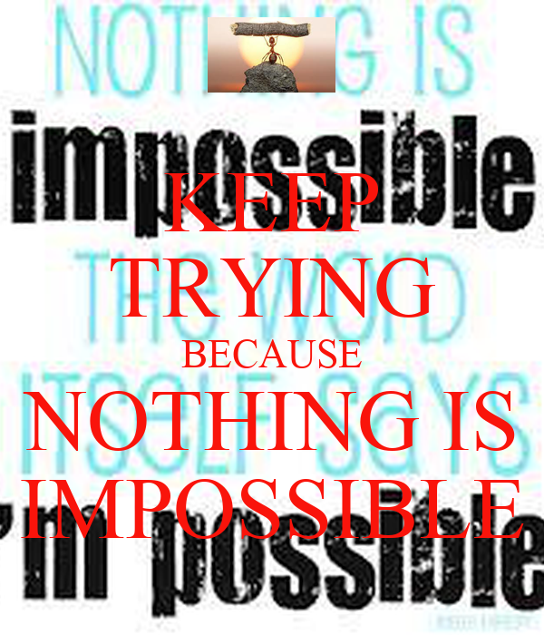 KEEP TRYING BECAUSE NOTHING IS IMPOSSIBLE