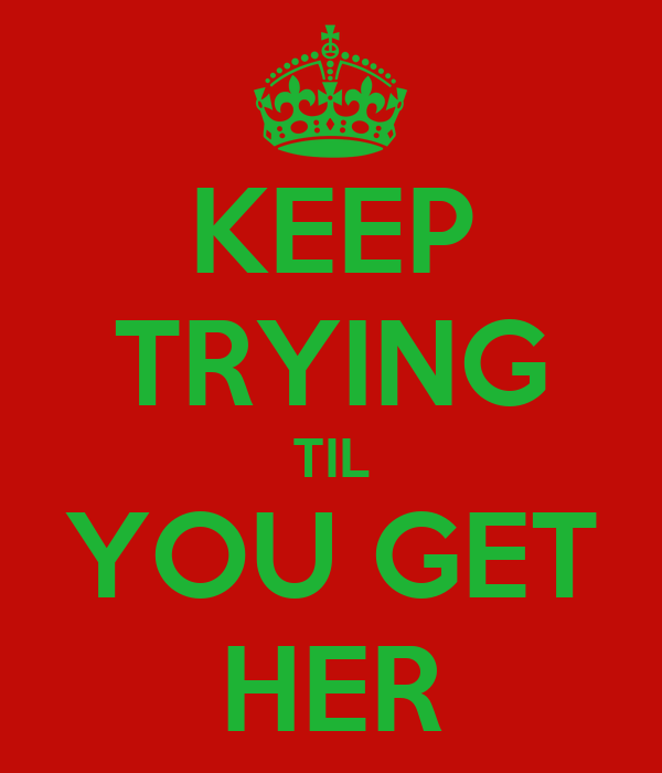 KEEP TRYING TIL YOU GET HER