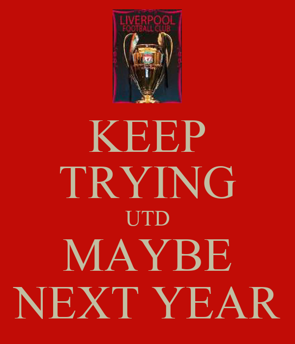 KEEP TRYING UTD MAYBE NEXT YEAR