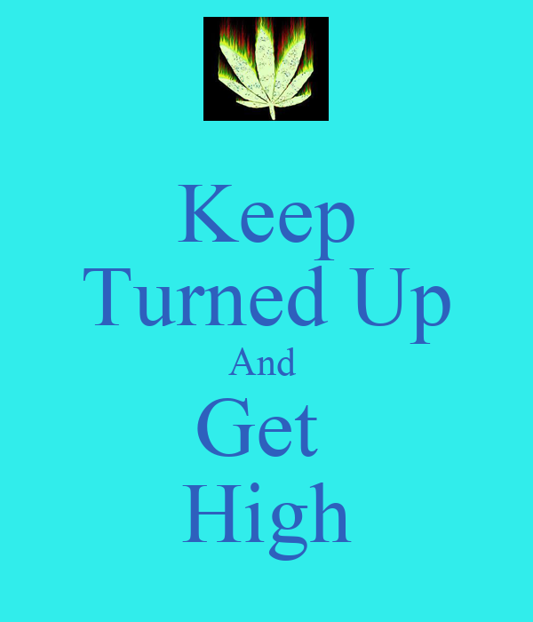 Keep Turned Up And  Get  High