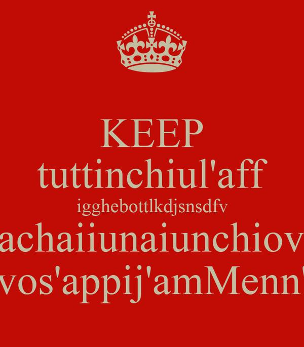 KEEP tuttinchiul'aff igghebottlkdjsnsdfv aachaiiunaiunchiovv vos'appij'amMenn'