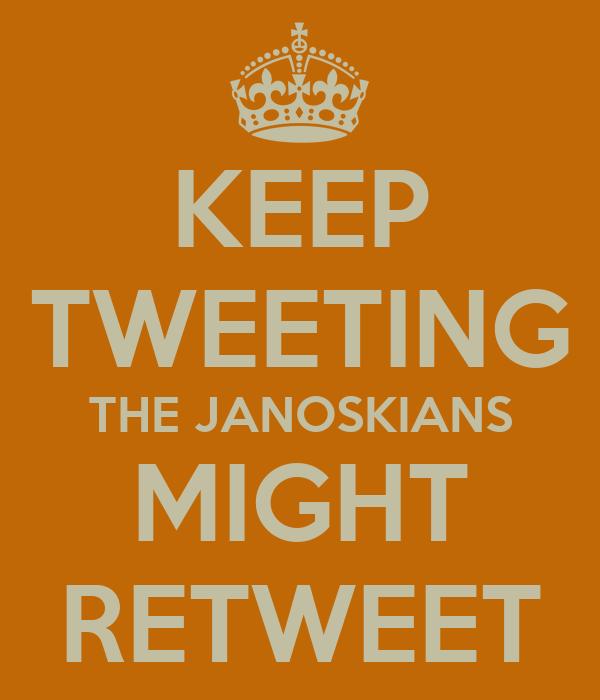 KEEP TWEETING THE JANOSKIANS MIGHT RETWEET